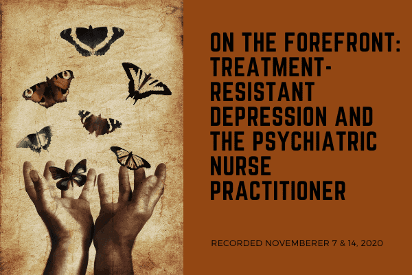 On the Forefront: Treatment-Resistant Depression and the Psychiatric Nurse Practitioner